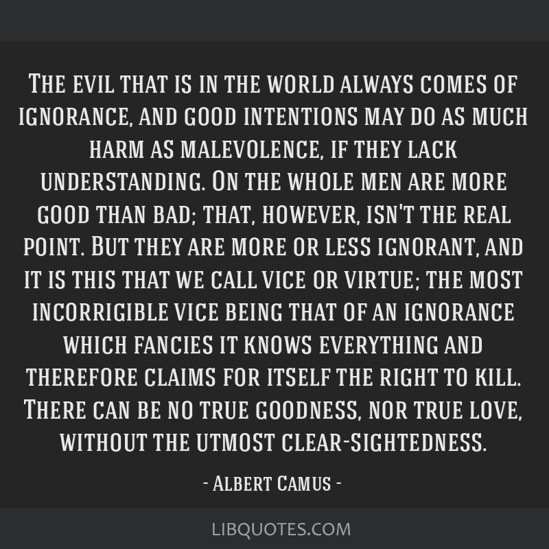 The evil that is in the world always comes of ignorance, and good intentions may do as much harm as malevolence, if they lack understanding. On the...