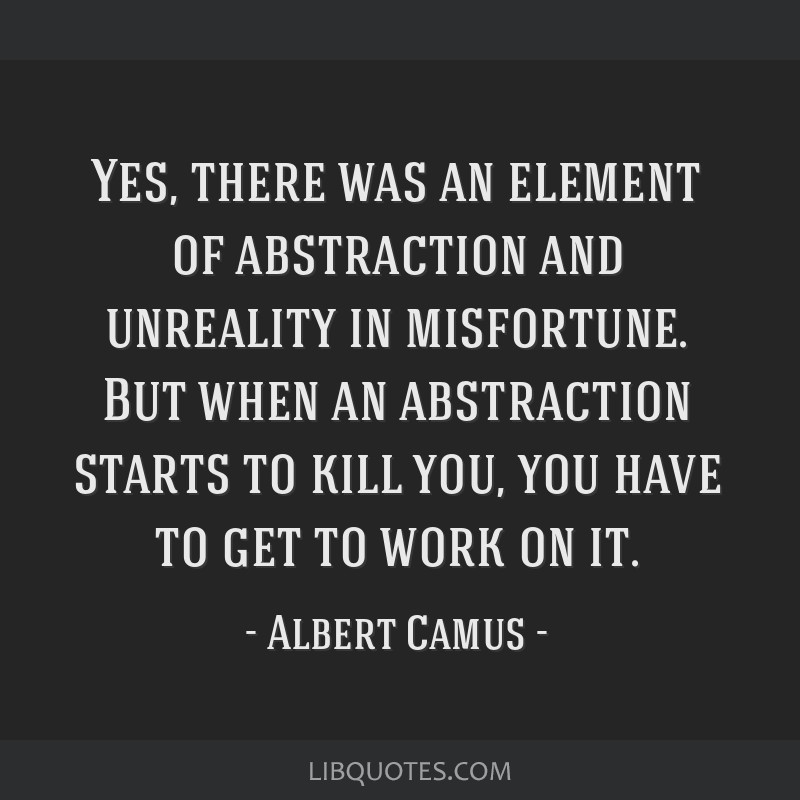 Yes, there was an element of abstraction and unreality in misfortune. But when an abstraction starts to kill you, you have to get to work on it.
