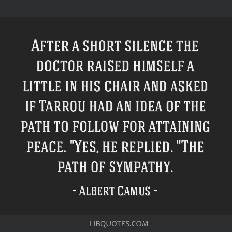 After a short silence the doctor raised himself a little in his chair and asked if Tarrou had an idea of the path to follow for attaining peace. Yes, ...