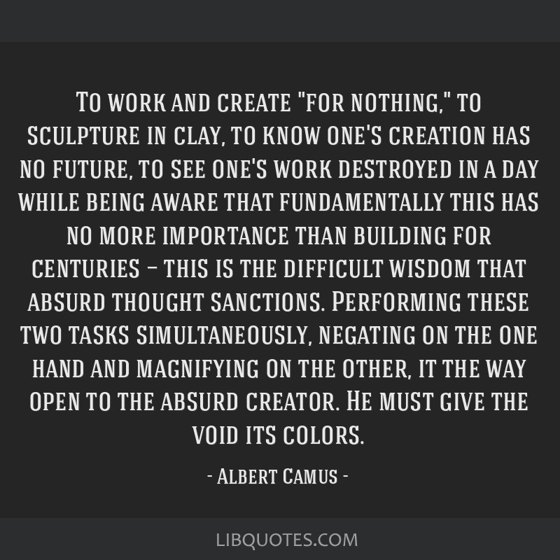 To work and create for nothing, to sculpture in clay, to know one's creation has no future, to see one's work destroyed in a day while being aware...