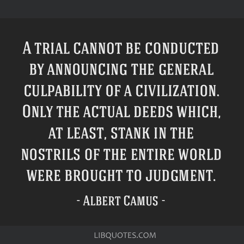 A trial cannot be conducted by announcing the general culpability of a civilization. Only the actual deeds which, at least, stank in the nostrils of...