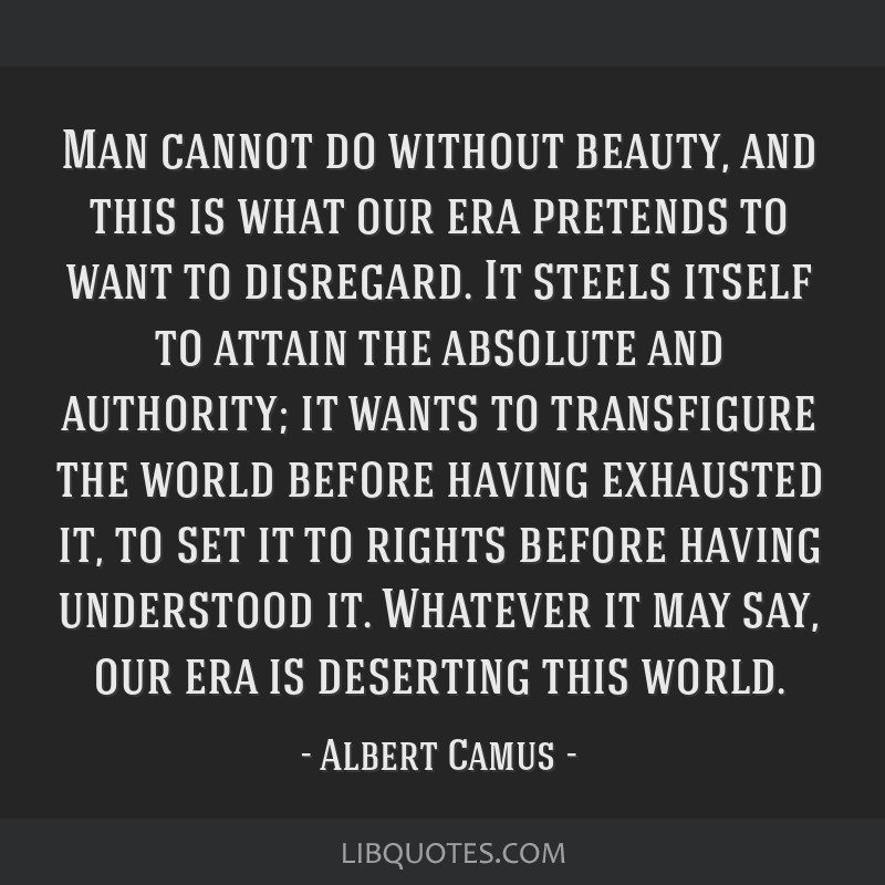 Man cannot do without beauty, and this is what our era pretends to want to disregard. It steels itself to attain the absolute and authority; it wants ...