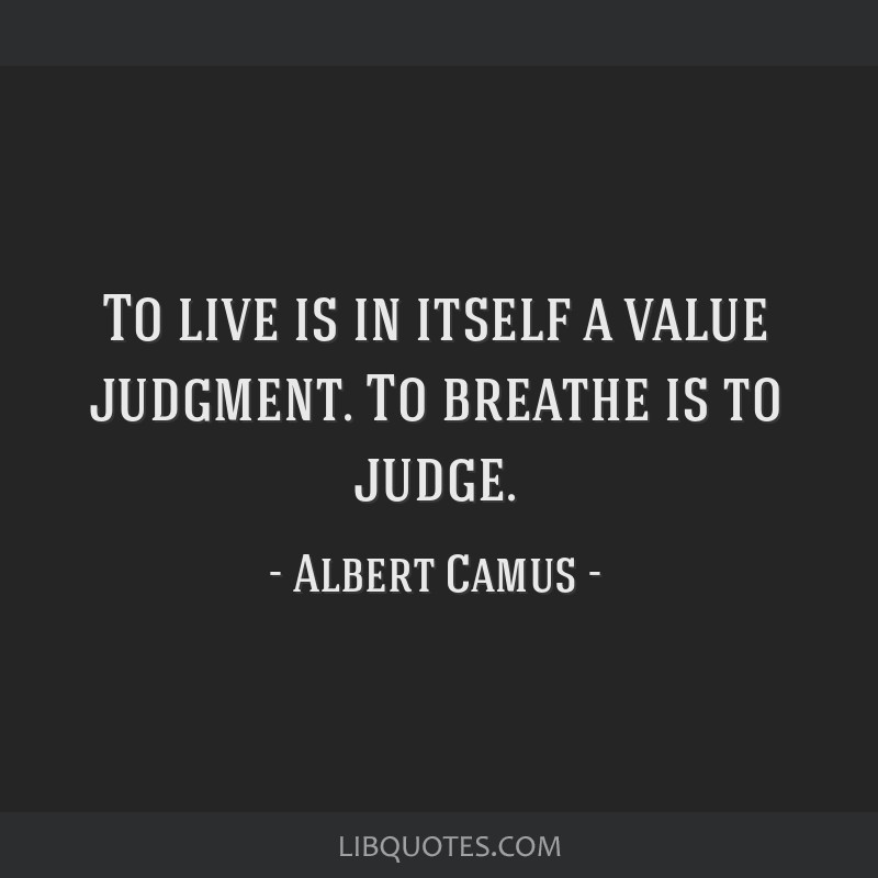 To live is in itself a value judgment. To breathe is to judge.