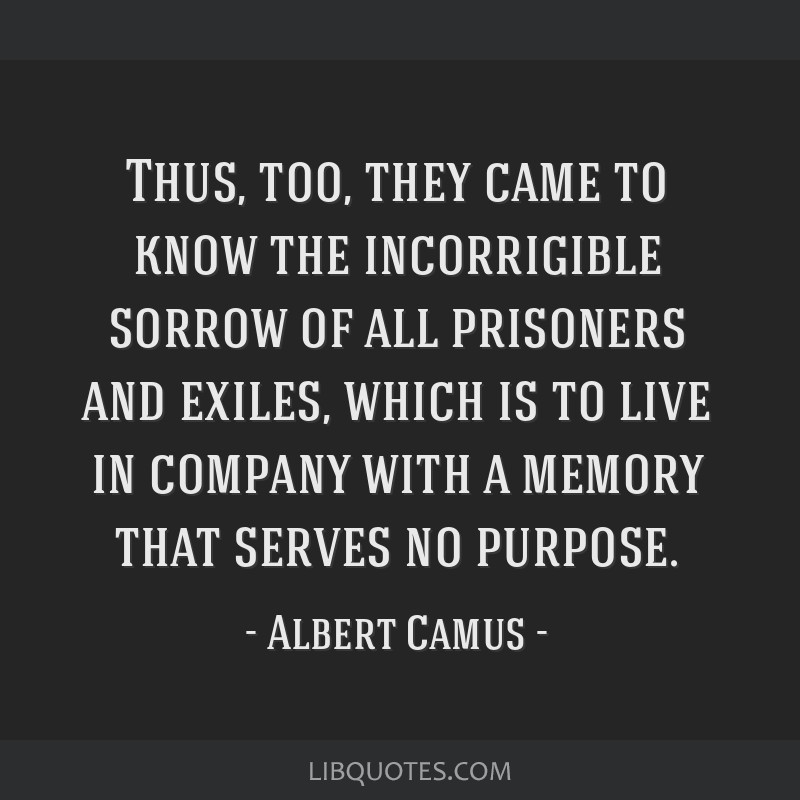 Thus, too, they came to know the incorrigible sorrow of all prisoners and exiles, which is to live in company with a memory that serves no purpose.
