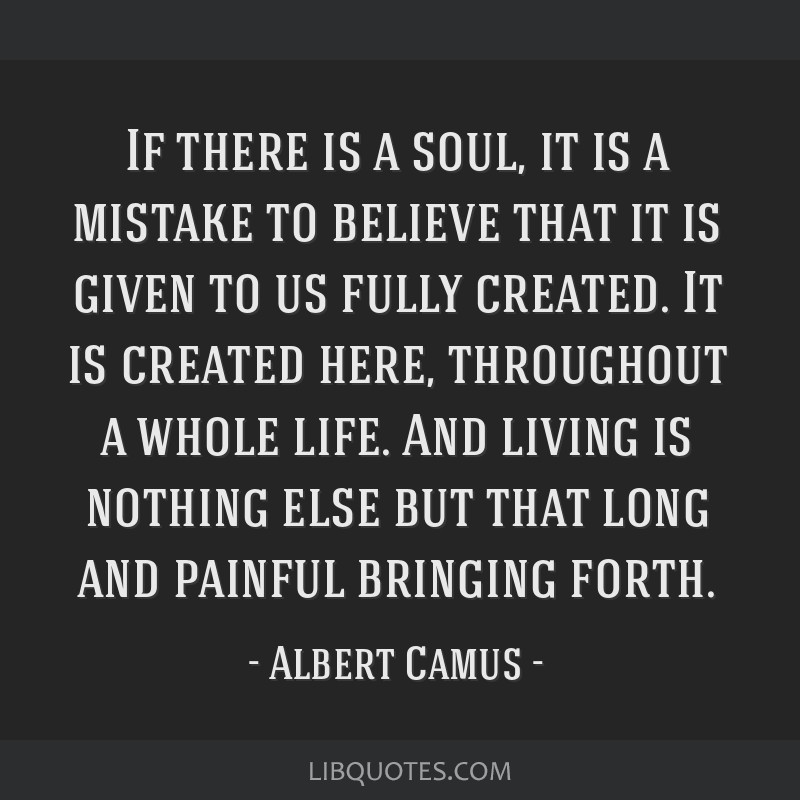 If there is a soul, it is a mistake to believe that it is given to us fully created. It is created here, throughout a whole life. And living is...