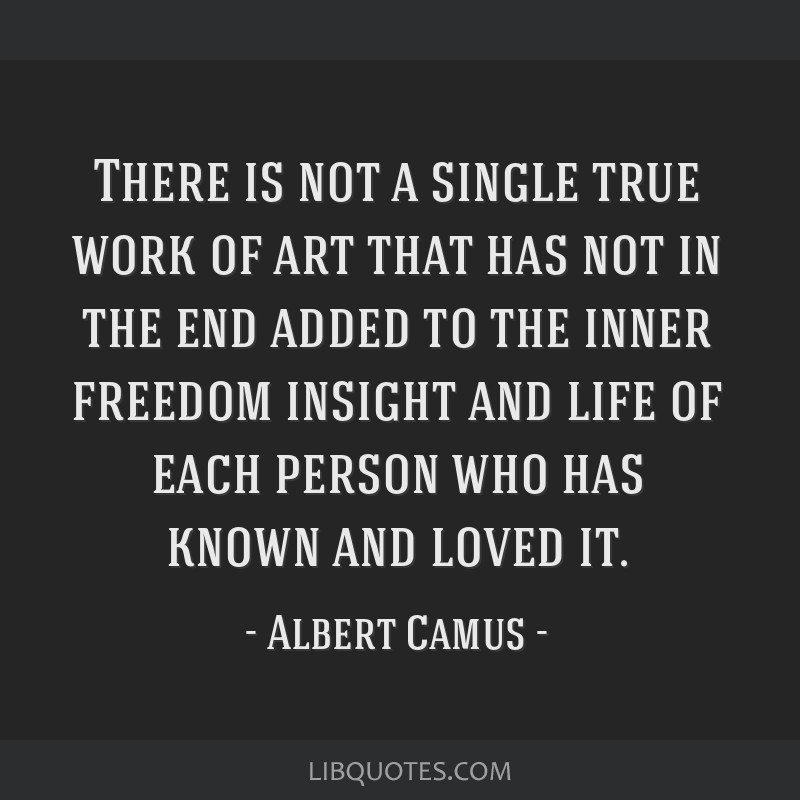 There is not a single true work of art that has not in the end added to the inner freedom insight and life of each person who has known and loved it.