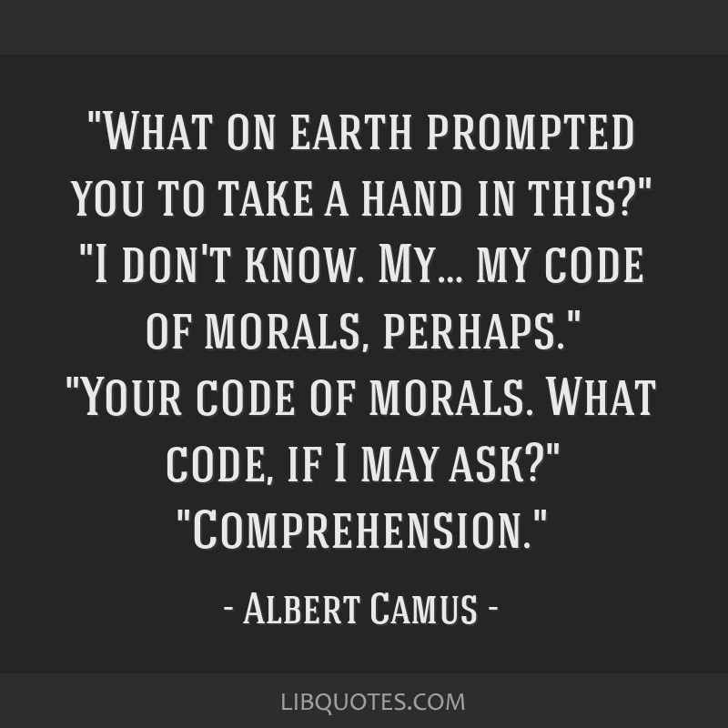 What on earth prompted you to take a hand in this? I don't know. My… my code of morals, perhaps. Your code of morals. What code, if I may ask?...