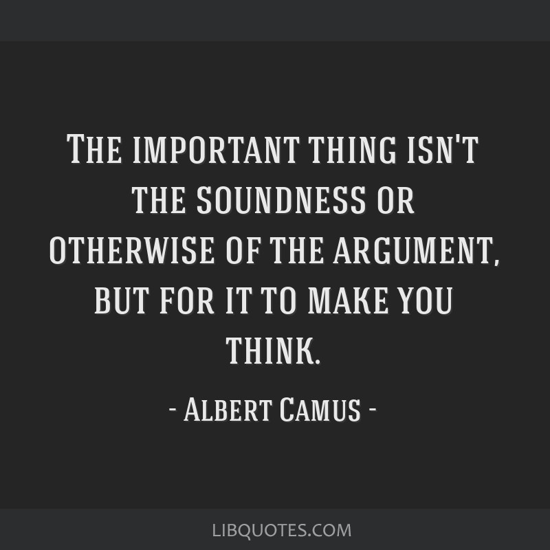 The important thing isn't the soundness or otherwise of the argument, but for it to make you think.