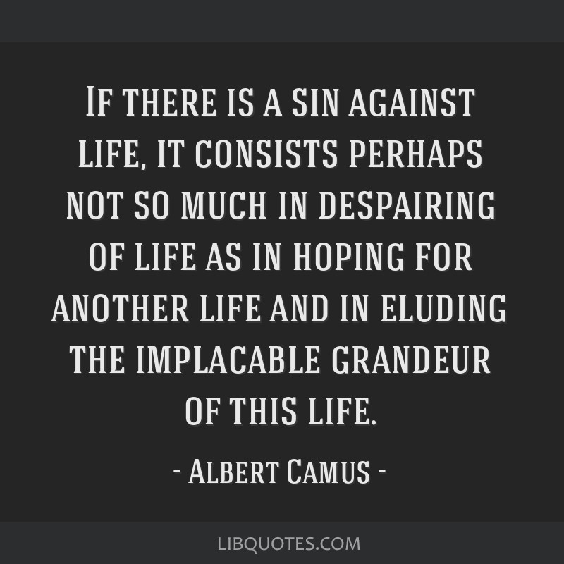 If there is a sin against life, it consists perhaps not so much in despairing of life as in hoping for another life and in eluding the implacable...