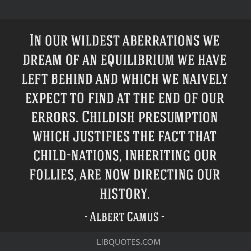In our wildest aberrations we dream of an equilibrium we have left behind and which we naively expect to find at the end of our errors. Childish...
