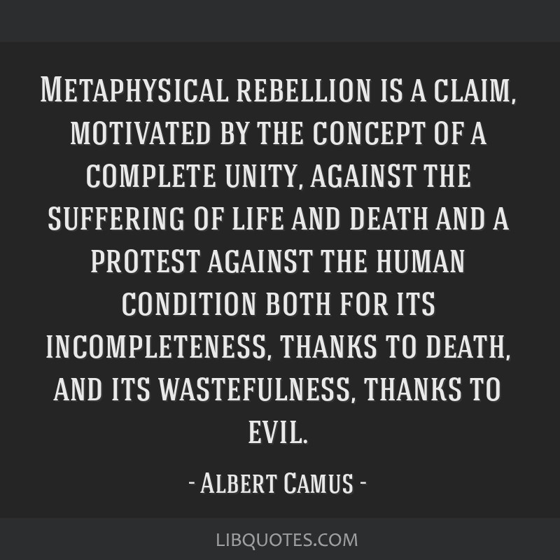 Metaphysical rebellion is a claim, motivated by the concept of a complete unity, against the suffering of life and death and a protest against the...