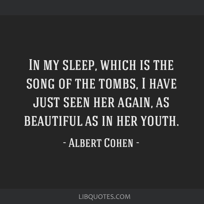 In my sleep, which is the song of the tombs, I have just seen her again, as beautiful as in her youth.