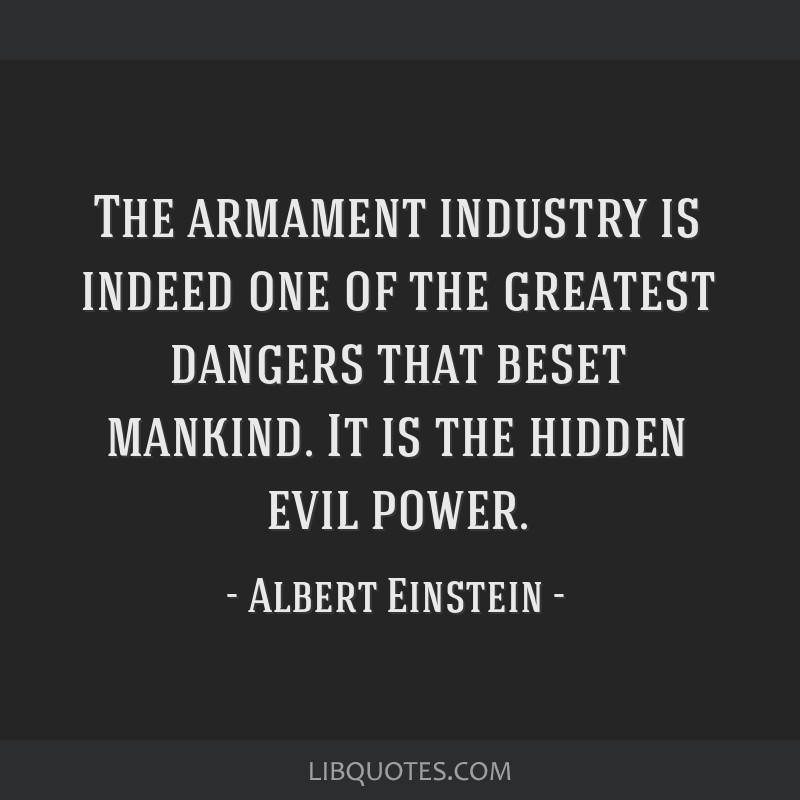 The armament industry is indeed one of the greatest dangers that beset mankind. It is the hidden evil power.