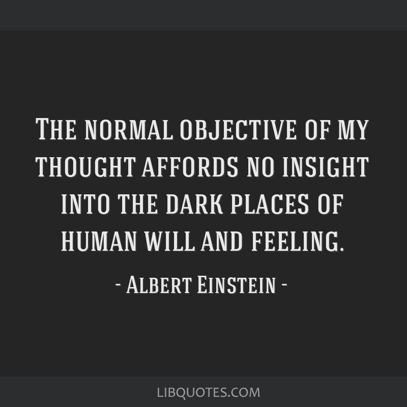 The normal objective of my thought affords no insight into the dark places of human will and feeling.
