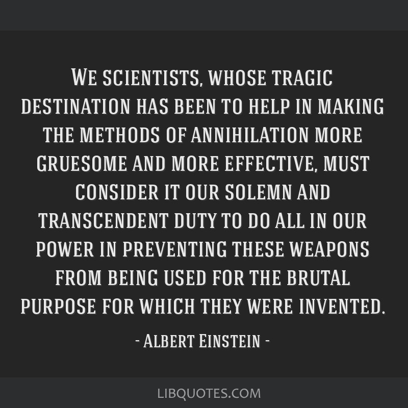 We scientists, whose tragic destination has been to help in making the methods of annihilation more gruesome and more effective, must consider it our ...