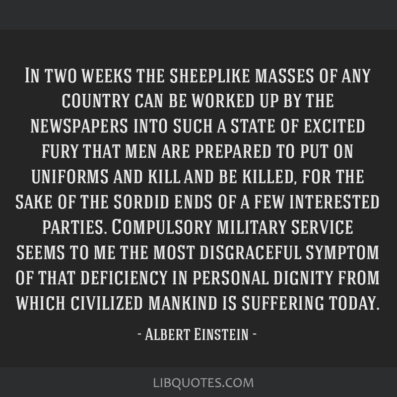 In two weeks the sheeplike masses of any country can be worked up by the newspapers into such a state of excited fury that men are prepared to put on ...