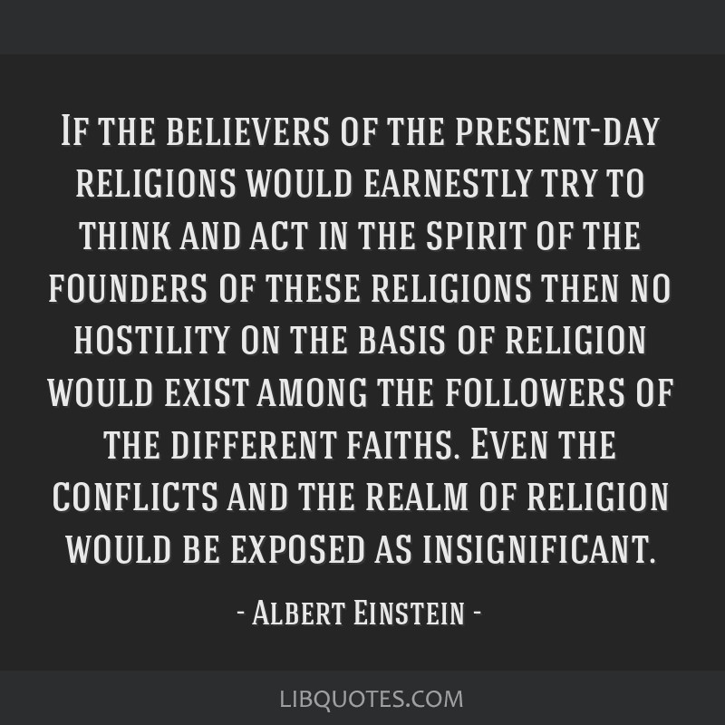 If the believers of the present-day religions would earnestly try to think and act in the spirit of the founders of these religions then no hostility ...