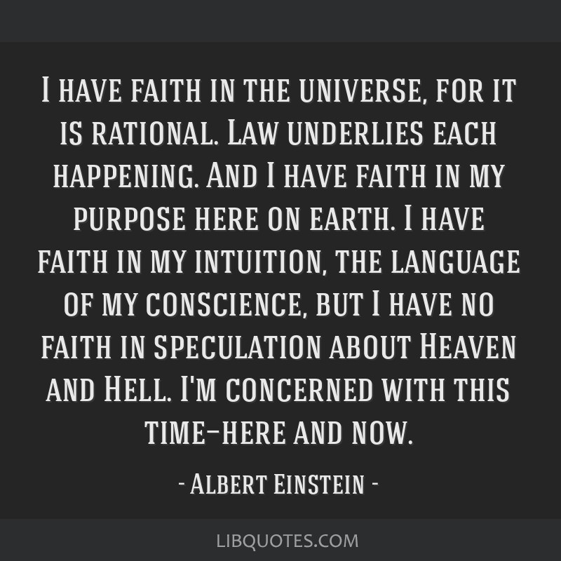 I have faith in the universe, for it is rational. Law underlies each happening. And I have faith in my purpose here on earth. I have faith in my...