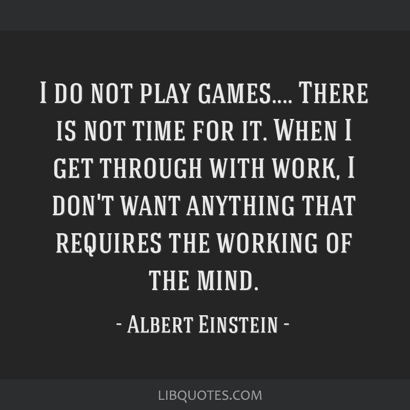 I Do Not Play Games There Is Not Time For It When I Get Through