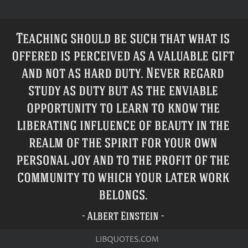 Teaching should be such that what is offered is perceived as a valuable gift and not as hard duty. Never regard study as duty but as the enviable...