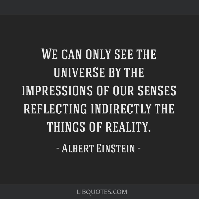 We can only see the universe by the impressions of our senses reflecting indirectly the things of reality.