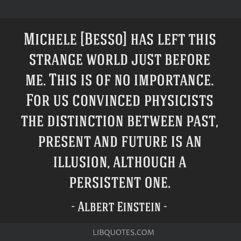 Michele [Besso] has left this strange world just before me. This is of no importance. For us convinced physicists the distinction between past,...