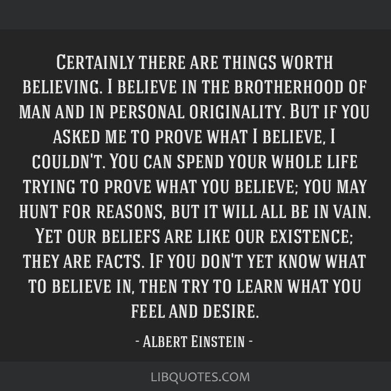 Certainly there are things worth believing. I believe in the brotherhood of man and in personal originality. But if you asked me to prove what I...