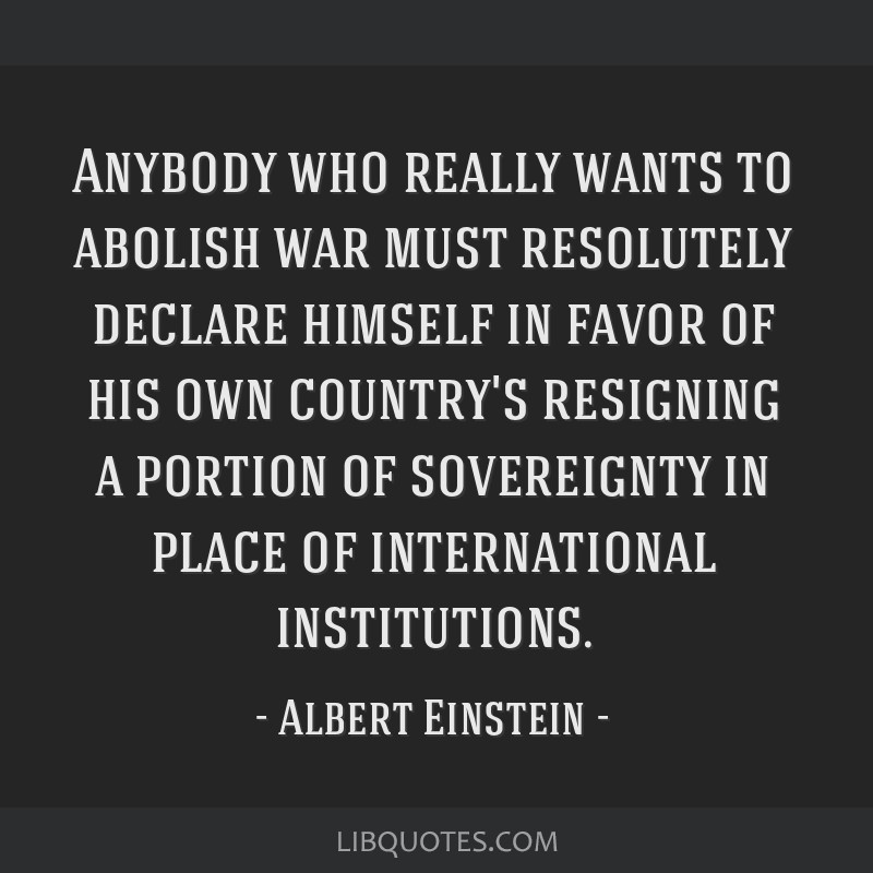 Anybody who really wants to abolish war must resolutely declare himself in favor of his own country's resigning a portion of sovereignty in place of...