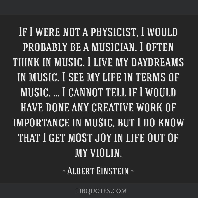 If I were not a physicist, I would probably be a musician. I often think in music. I live my daydreams in music. I see my life in terms of music. … ...