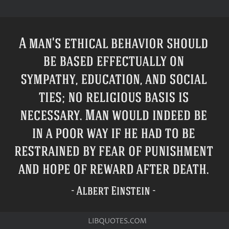 A man's ethical behavior should be based effectually on sympathy, education, and social ties; no religious basis is necessary. Man would indeed be in ...