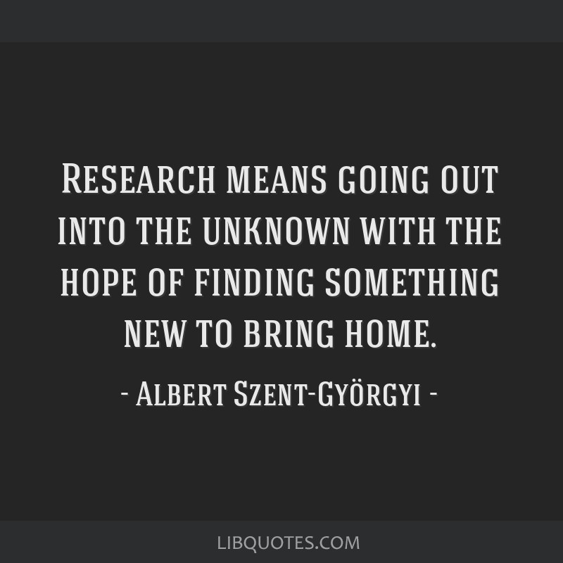Research means going out into the unknown with the hope of finding something new to bring home.