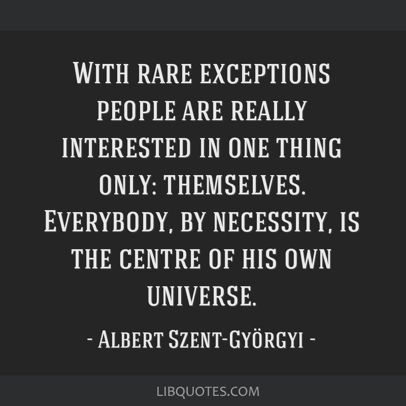 With rare exceptions people are really interested in one thing only: themselves. Everybody, by necessity, is the centre of his own universe.