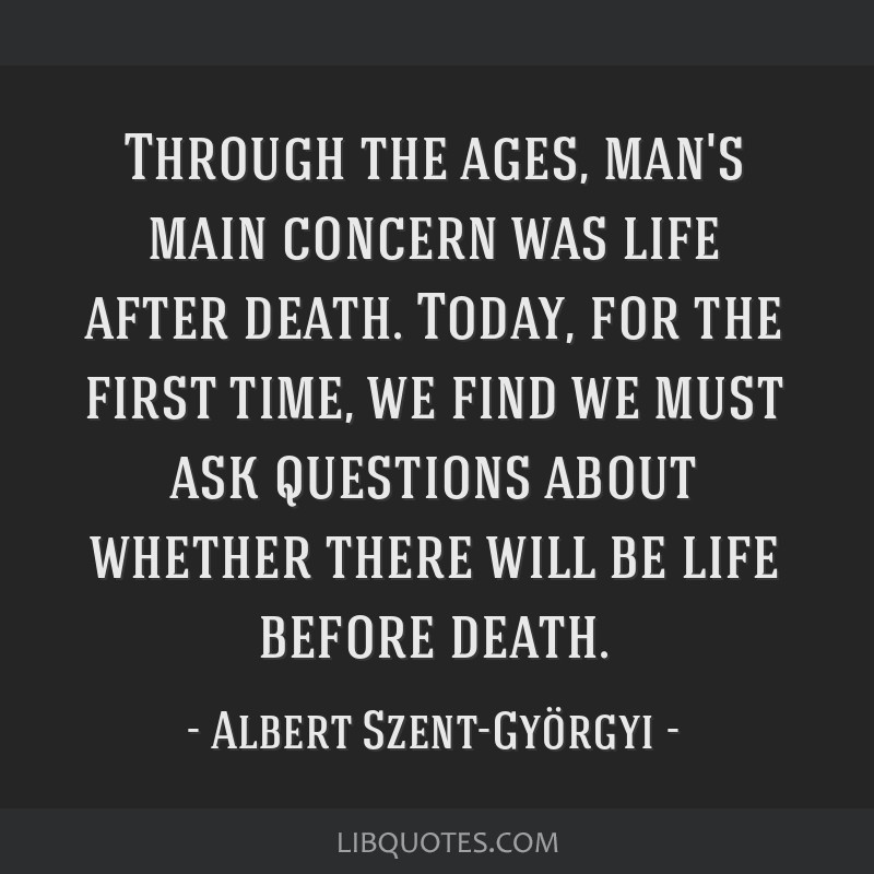 Through the ages, man's main concern was life after death. Today, for the first time, we find we must ask questions about whether there will be life...