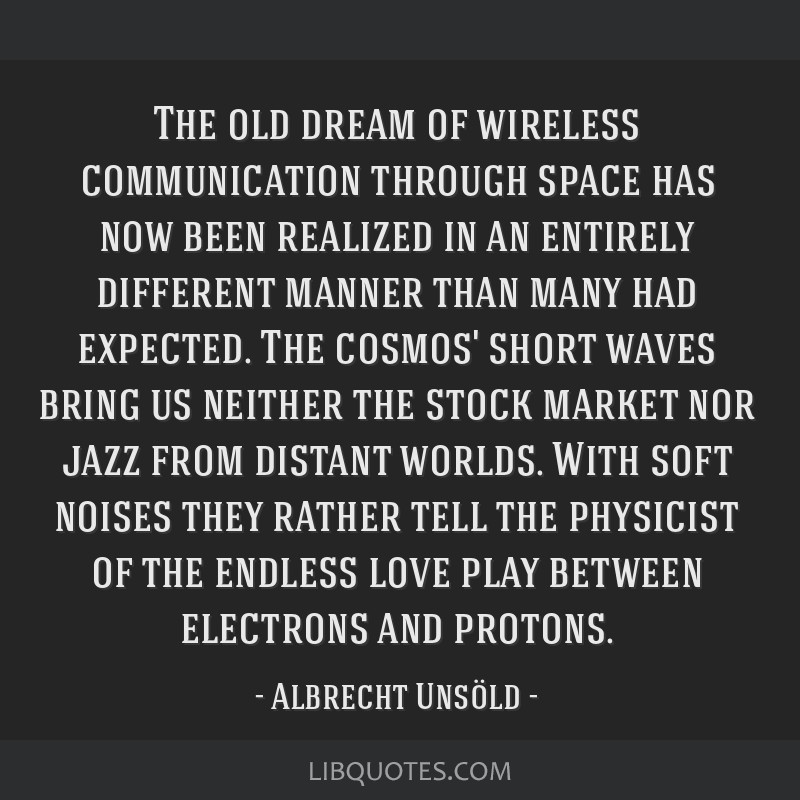The old dream of wireless communication through space has now been realized in an entirely different manner than many had expected. The cosmos' short ...