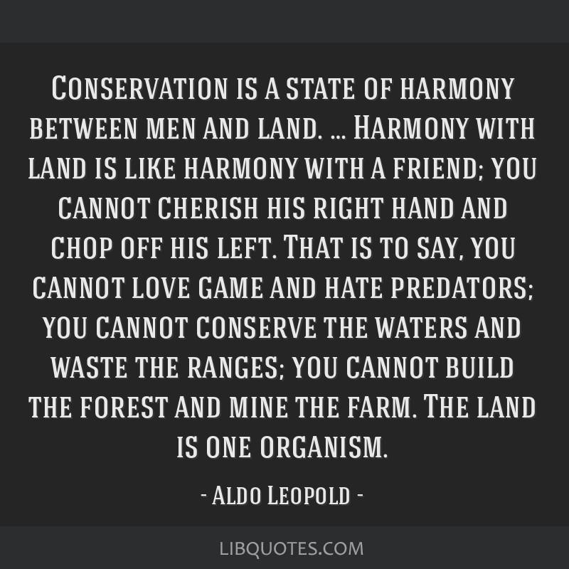 Conservation is a state of harmony between men and land. … Harmony with land is like harmony with a friend; you cannot cherish his right hand and...