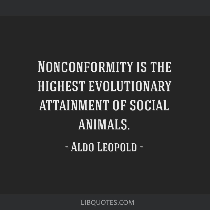 Nonconformity is the highest evolutionary attainment of social animals.