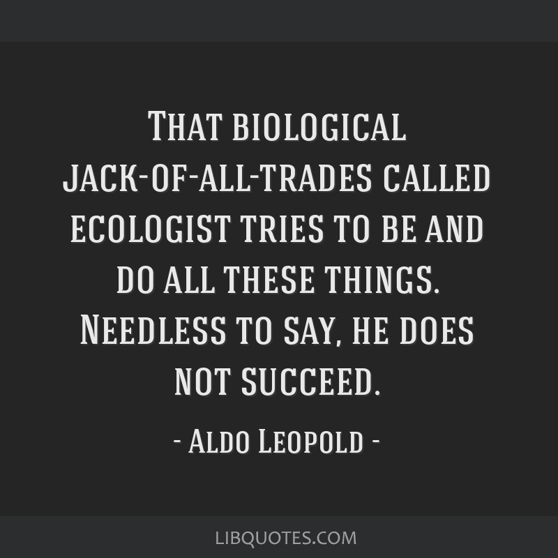 That biological jack-of-all-trades called ecologist tries to be and do all these things. Needless to say, he does not succeed.