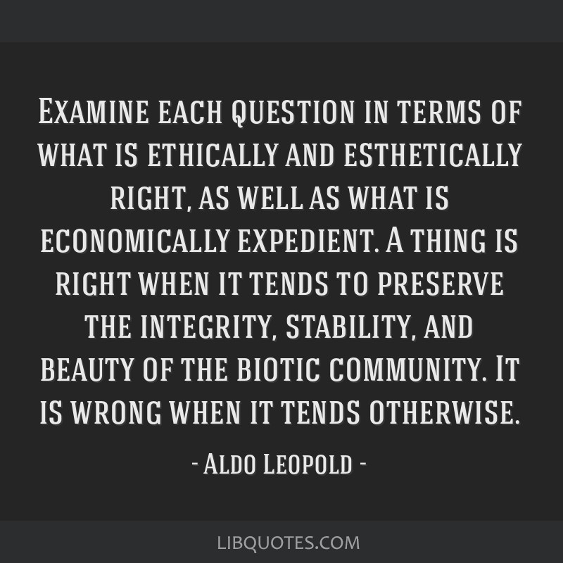 Examine each question in terms of what is ethically and esthetically right, as well as what is economically expedient. A thing is right when it tends ...
