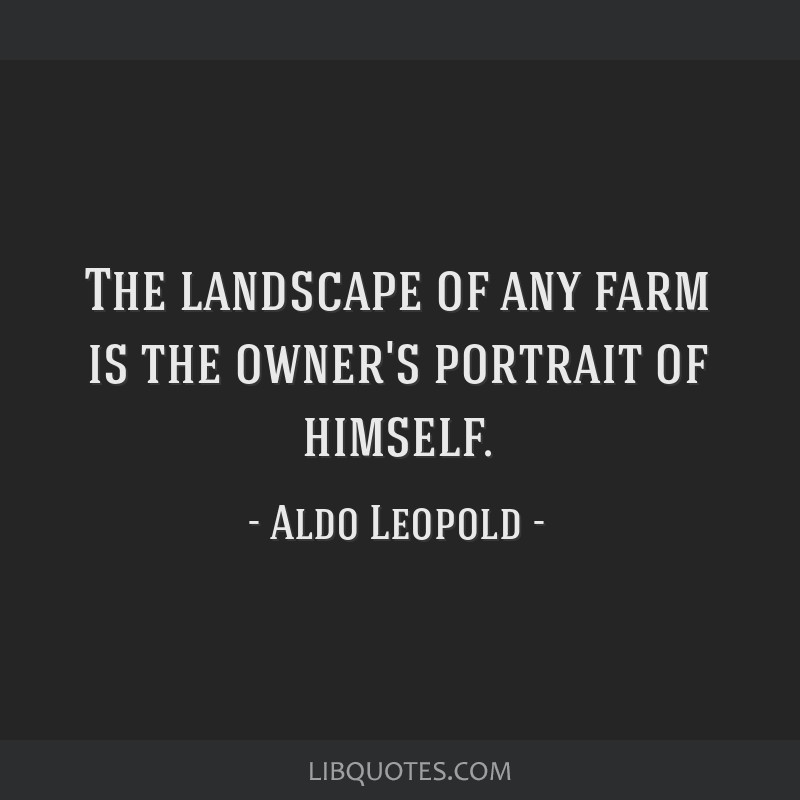 The landscape of any farm is the owner's portrait of himself.