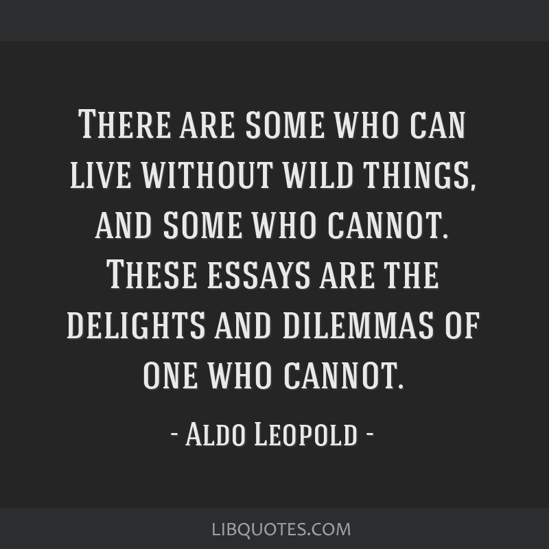 There are some who can live without wild things, and some who cannot. These essays are the delights and dilemmas of one who cannot.