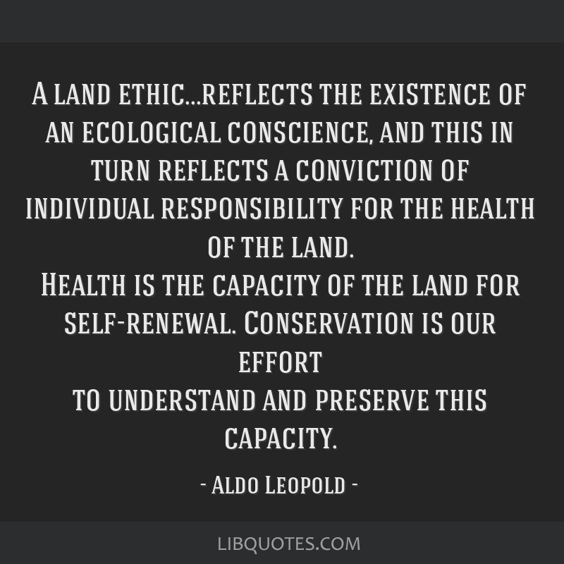 A land ethic...reflects the existence of an ecological conscience, and this in turn reflects a conviction of individual responsibility for the health ...
