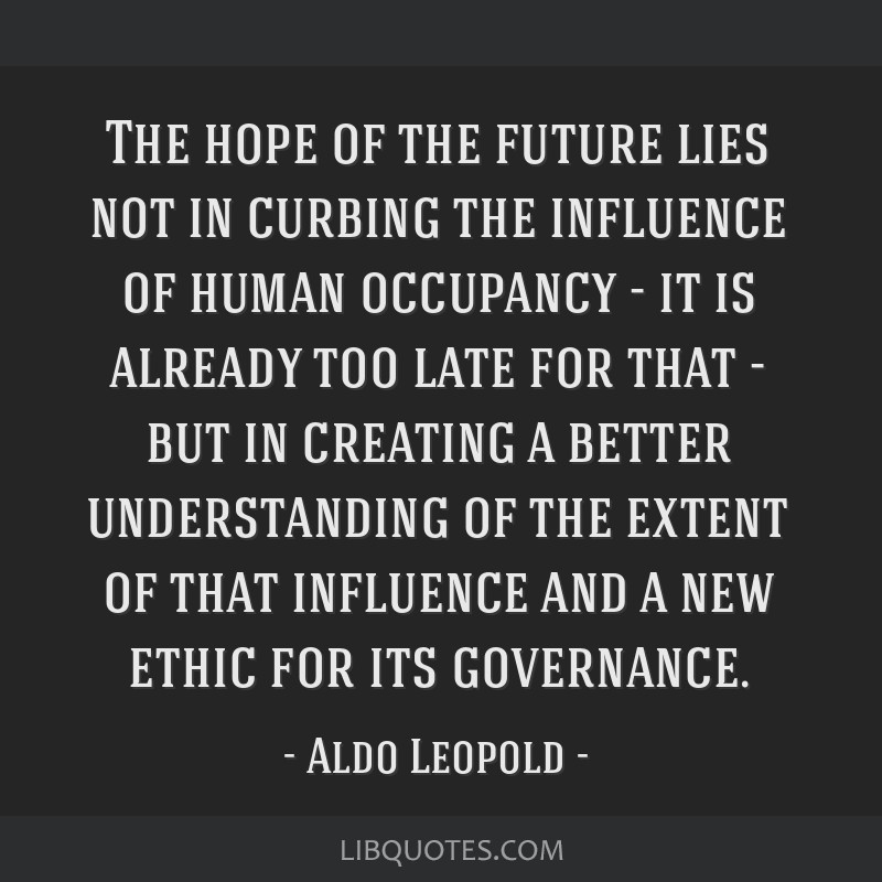 The hope of the future lies not in curbing the influence of human occupancy - it is already too late for that - but in creating a better...