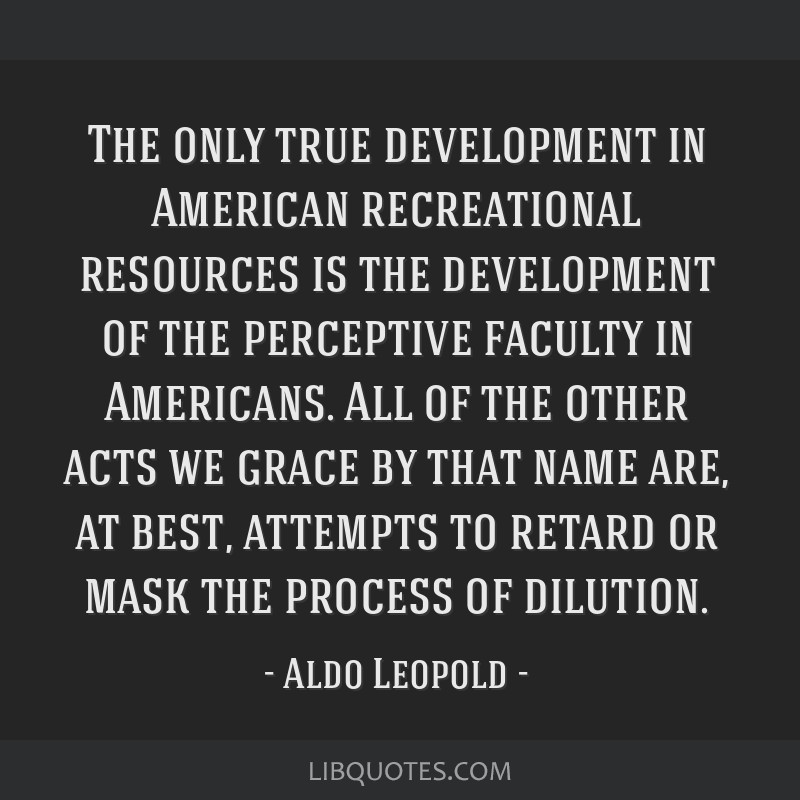 The only true development in American recreational resources is the development of the perceptive faculty in Americans. All of the other acts we...