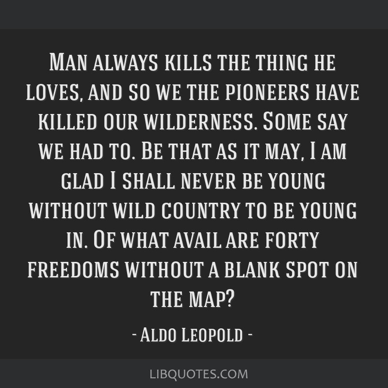 Man always kills the thing he loves, and so we the pioneers have killed our wilderness. Some say we had to. Be that as it may, I am glad I shall...