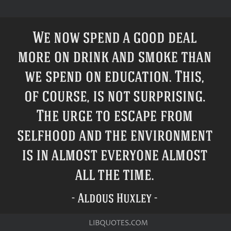 We now spend a good deal more on drink and smoke than we spend on education. This, of course, is not surprising. The urge to escape from selfhood and ...