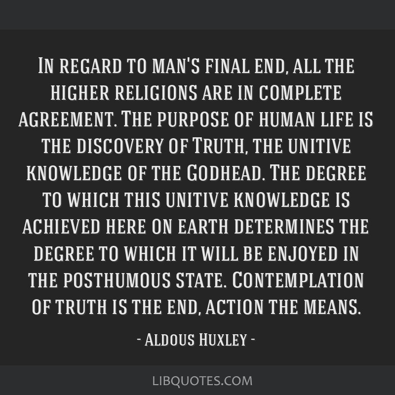 In regard to man's final end, all the higher religions are in complete agreement. The purpose of human life is the discovery of Truth, the unitive...