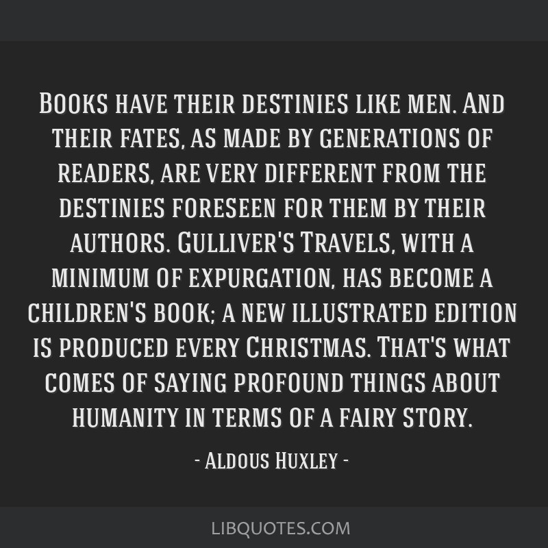 Books have their destinies like men. And their fates, as made by generations of readers, are very different from the destinies foreseen for them by...