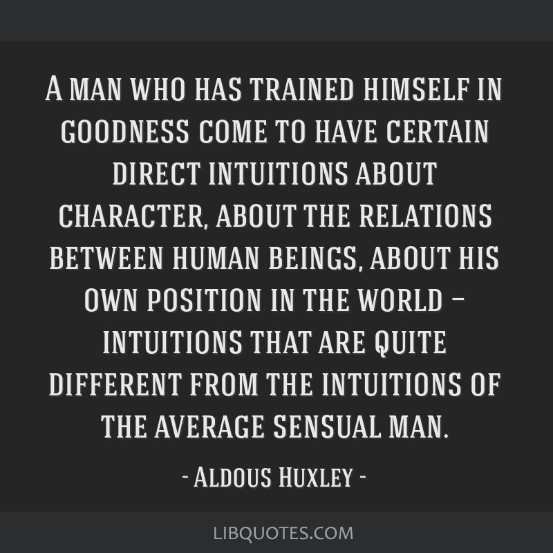 A man who has trained himself in goodness come to have certain direct intuitions about character, about the relations between human beings, about his ...