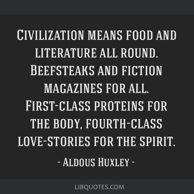 Civilization means food and literature all round. Beefsteaks and fiction magazines for all. First-class proteins for the body, fourth-class...