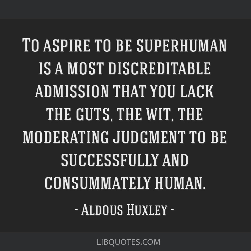 To aspire to be superhuman is a most discreditable admission that you lack the guts, the wit, the moderating judgment to be successfully and...